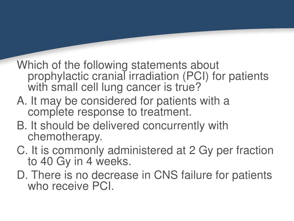 Which of the following statements about prophylactic cranial irradiation (PCI) for patients with small cell lung cancer is true?