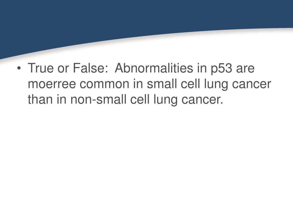 True or False:  Abnormalities in p53 are moerree common in small cell lung cancer than in non-small cell lung cancer.