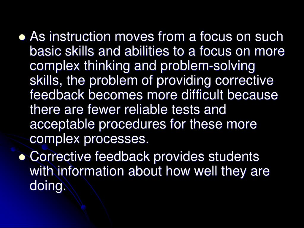 As instruction moves from a focus on such basic skills and abilities to a focus on more complex thinking and problem-solving skills, the problem of providing corrective feedback becomes more difficult because there are fewer reliable tests and acceptable procedures for these more complex processes.
