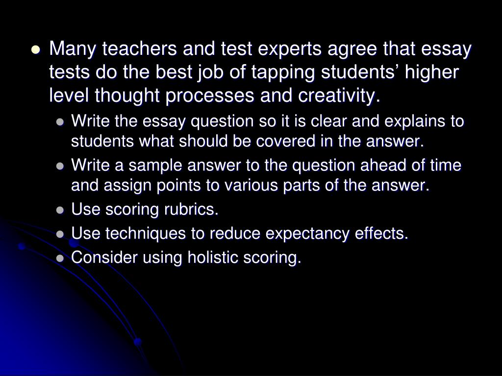 Many teachers and test experts agree that essay tests do the best job of tapping students' higher level thought processes and creativity.