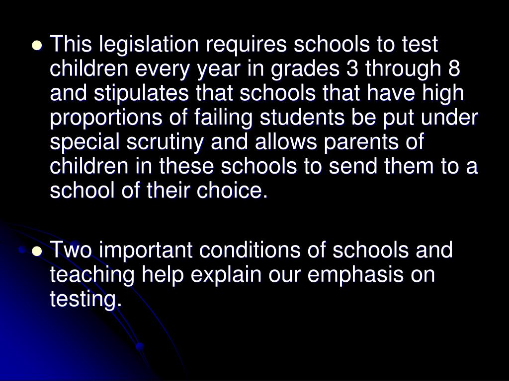 This legislation requires schools to test children every year in grades 3 through 8 and stipulates that schools that have high proportions of failing students be put under special scrutiny and allows parents of children in these schools to send them to a school of their choice.