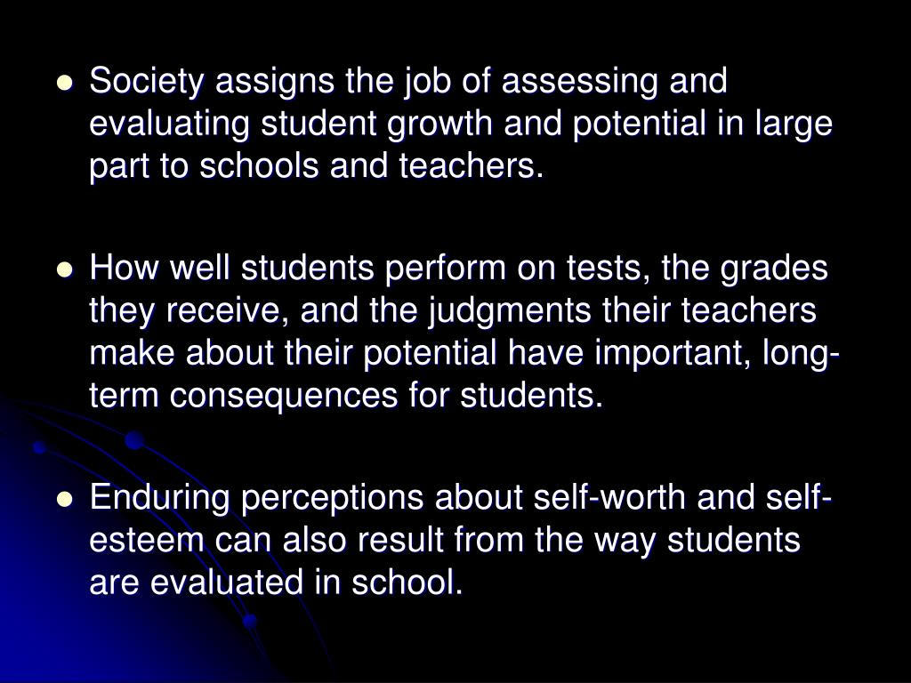 Society assigns the job of assessing and evaluating student growth and potential in large part to schools and teachers.