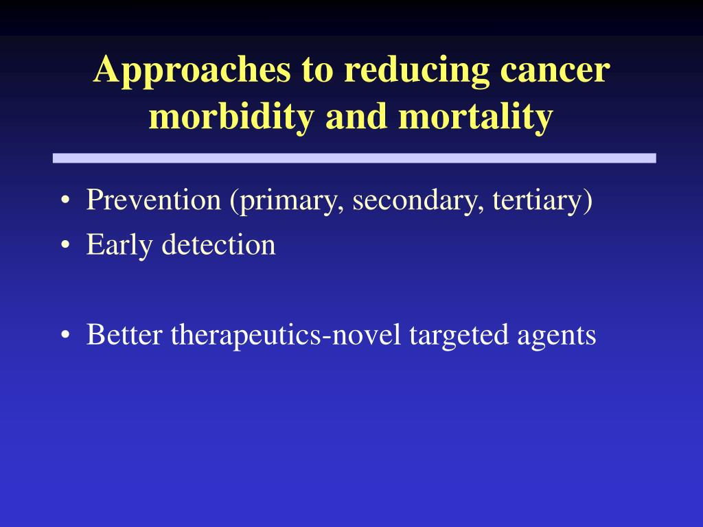 Approaches to reducing cancer morbidity and mortality