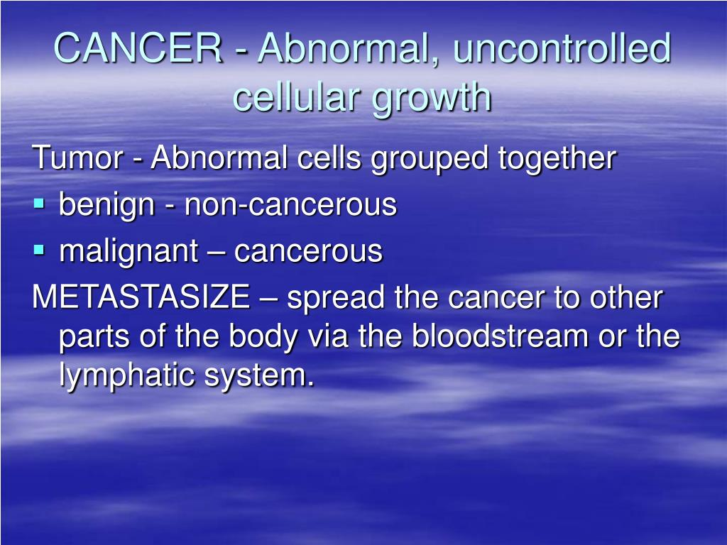 CANCER - Abnormal, uncontrolled cellular growth