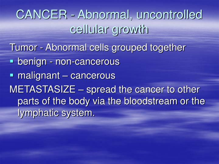 Cancer abnormal uncontrolled cellular growth