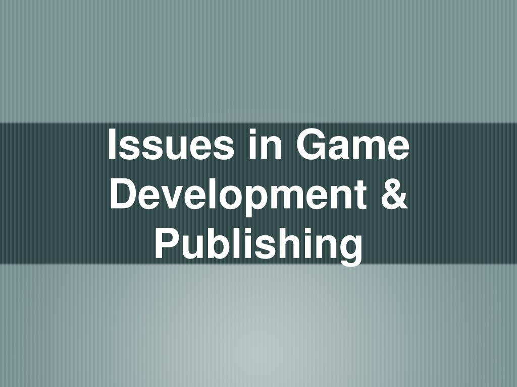 Issues in Game Development & Publishing