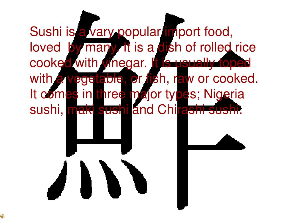Sushi is a vary popular import food, loved  by many. It is a dish of rolled rice cooked with vinegar. It is usually toped with a vegetable, or fish, raw or cooked. It comes in three major types; Nigeria sushi, maki sushi and Chirashi sushi.