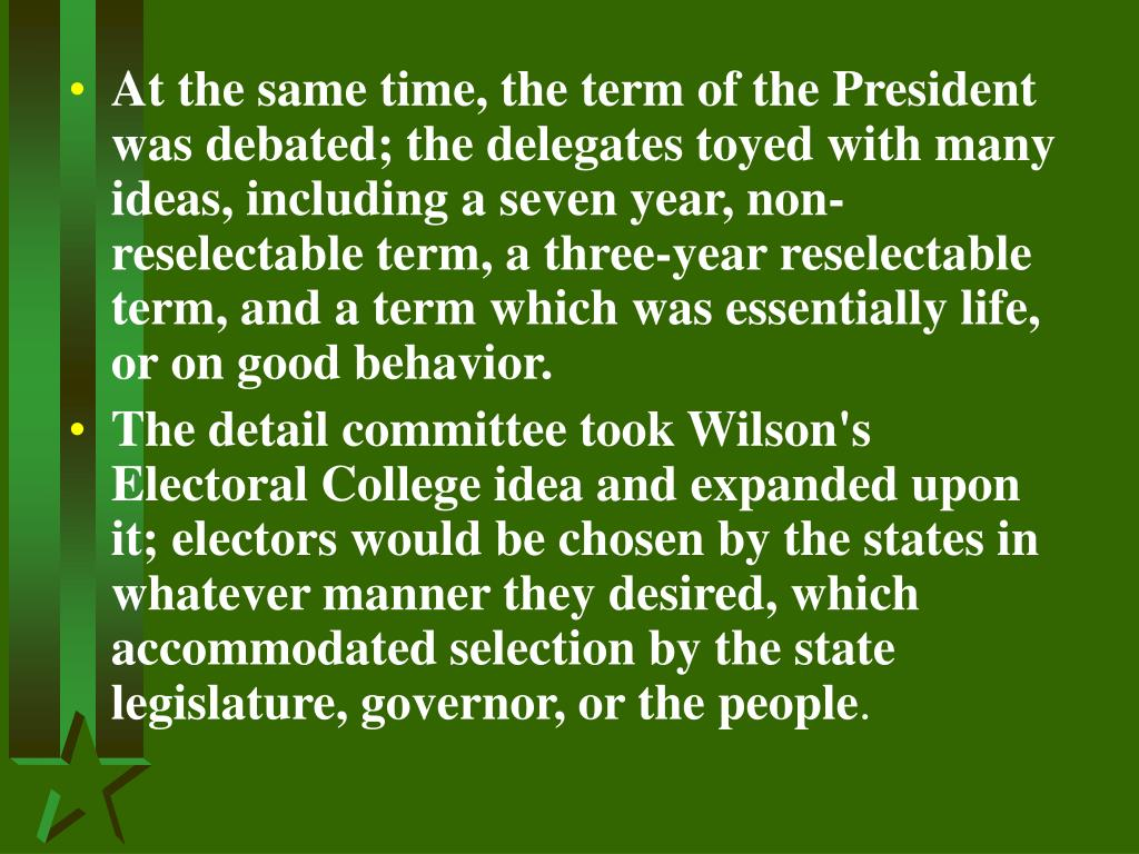 At the same time, the term of the President was debated; the delegates toyed with many ideas, including a seven year, non-reselectable term, a three-year reselectable term, and a term which was essentially life, or on good behavior.