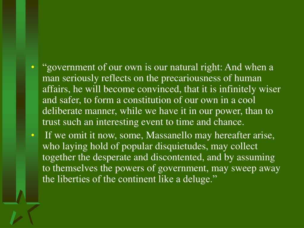 """government of our own is our natural right: And when a man seriously reflects on the precariousness of human affairs, he will become convinced, that it is infinitely wiser and safer, to form a constitution of our own in a cool deliberate manner, while we have it in our power, than to trust such an interesting event to time and chance."