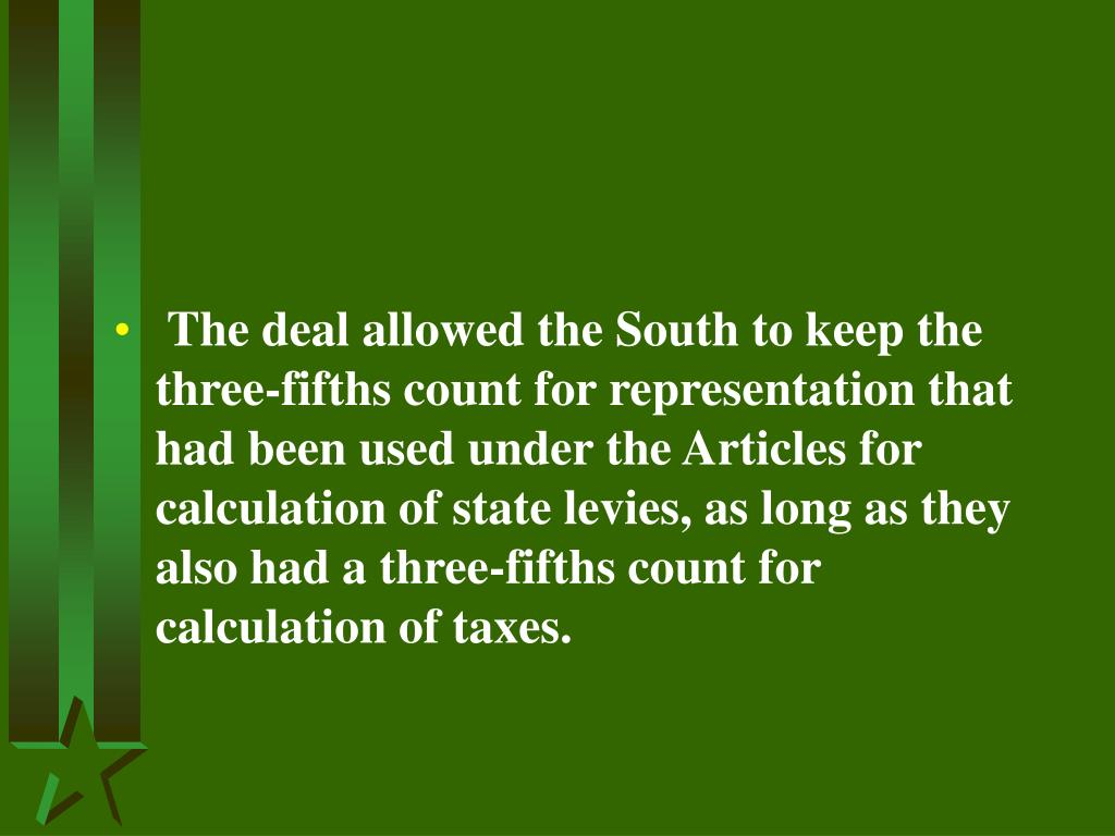The deal allowed the South to keep the three-fifths count for representation that had been used under the Articles for calculation of state levies, as long as they also had a three-fifths count for calculation of taxes.