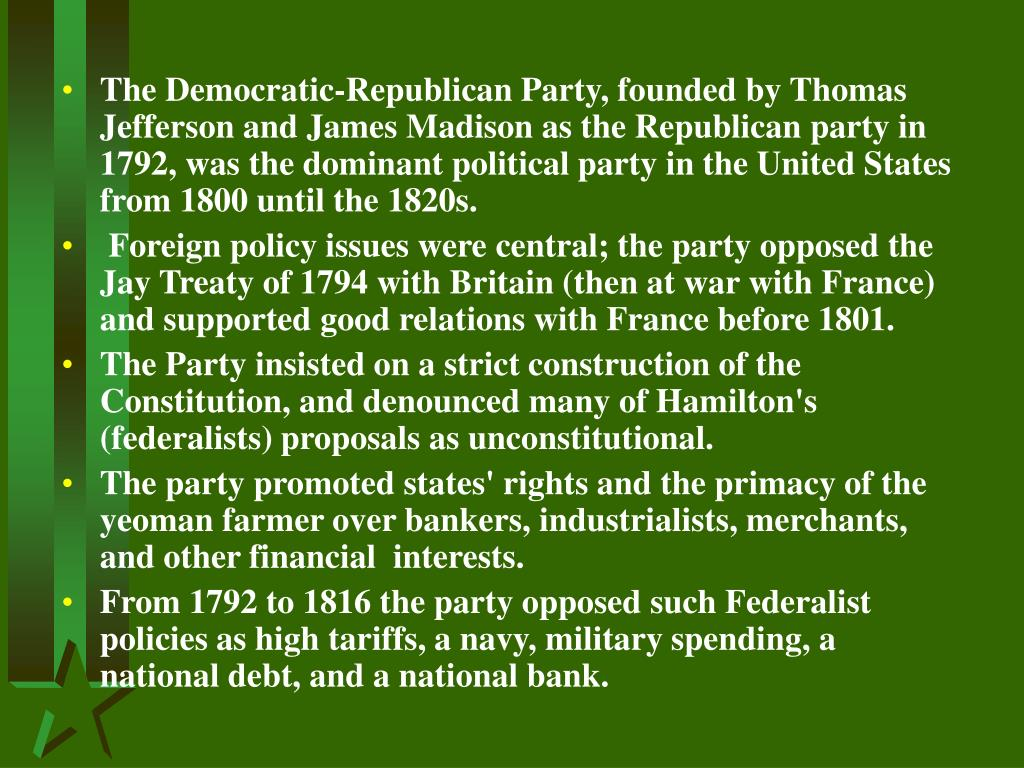 The Democratic-Republican Party, founded by Thomas Jefferson and James Madison as the Republican party in 1792, was the dominant political party in the United States from 1800 until the 1820s.