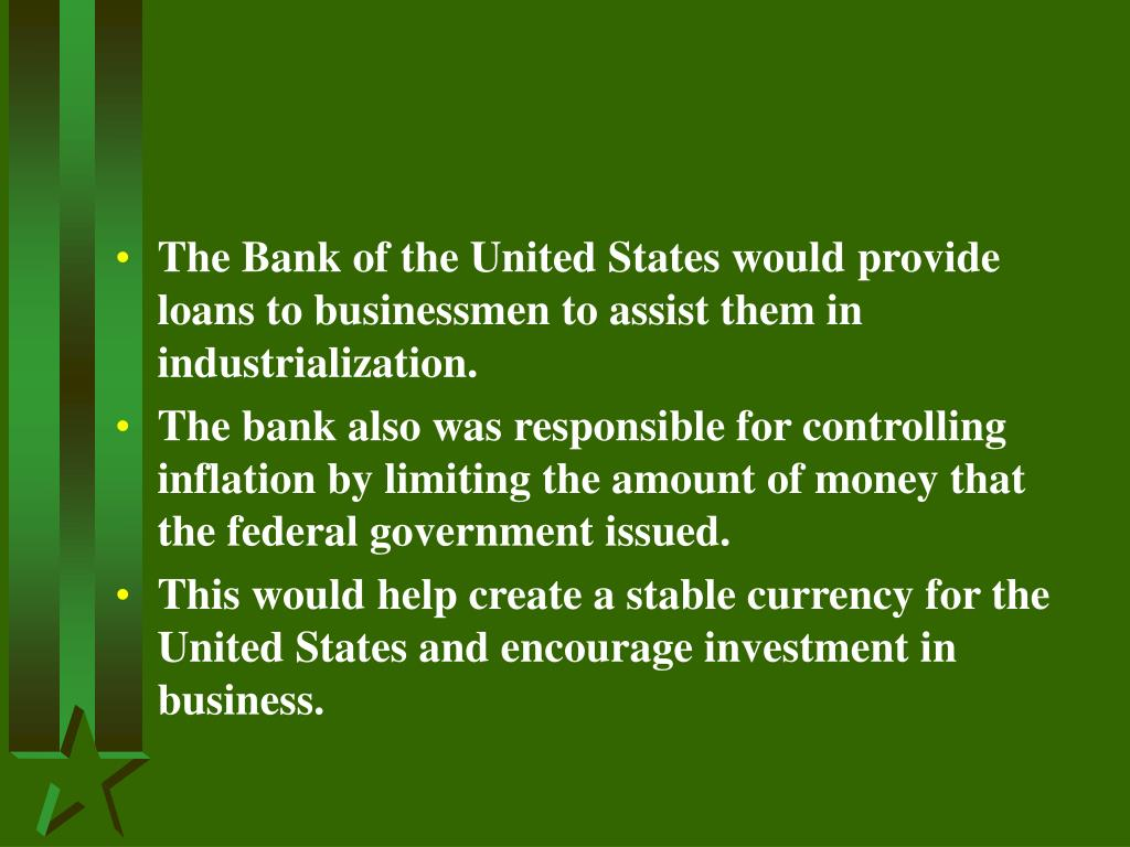 The Bank of the United States would provide loans to businessmen to assist them in industrialization.