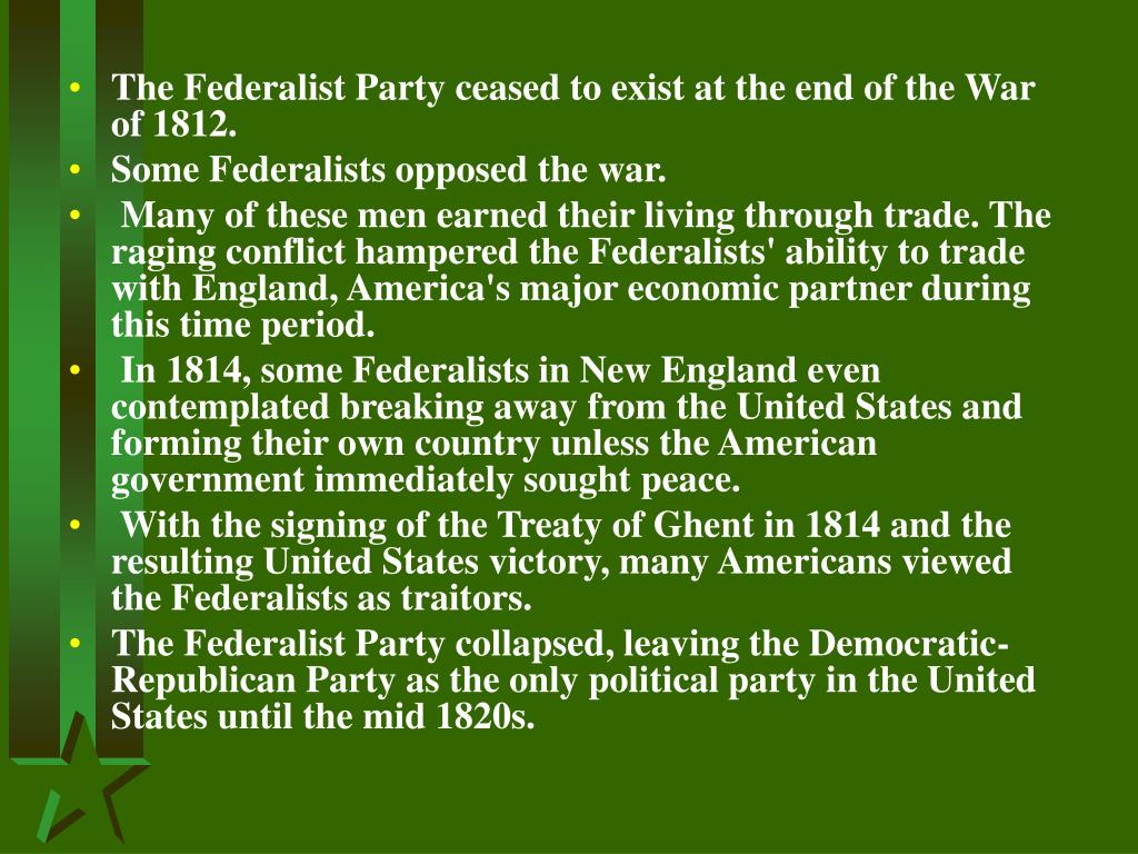 The Federalist Party ceased to exist at the end of the War of 1812.