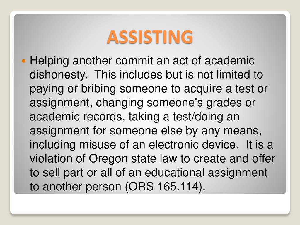 Helping another commit an act of academic dishonesty.  This includes but is not limited to paying or bribing someone to acquire a test or assignment, changing someone's grades or academic records, taking a test/doing an assignment for someone else by any means, including misuse of an electronic device.  It is a violation of Oregon state law to create and offer to sell part or all of an educational assignment to another person (ORS 165.114).