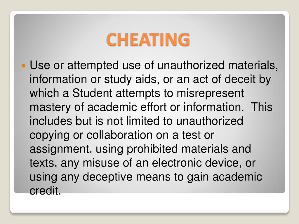 Use or attempted use of unauthorized materials, information or study aids, or an act of deceit by which a Student attempts to misrepresent mastery of academic effort or information.  This includes but is not limited to unauthorized copying or collaboration on a test or assignment, using prohibited materials and texts, any misuse of an electronic device, or using any deceptive means to gain academic credit.