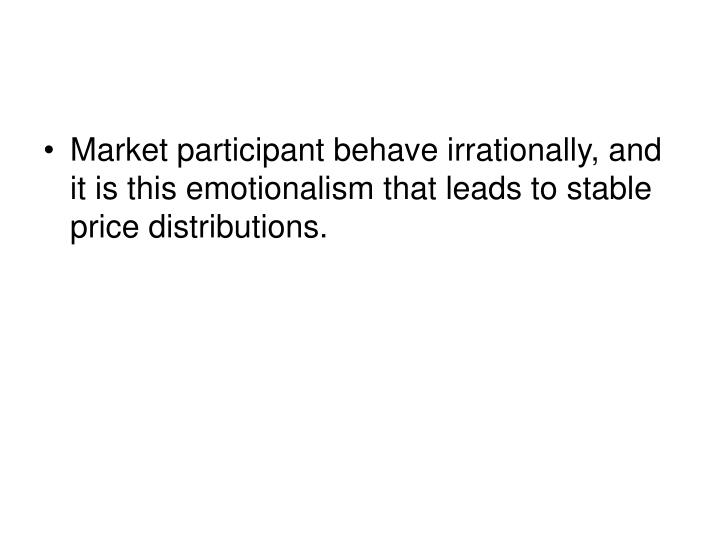 Market participant behave irrationally, and it is this emotionalism that leads to stable price distributions.