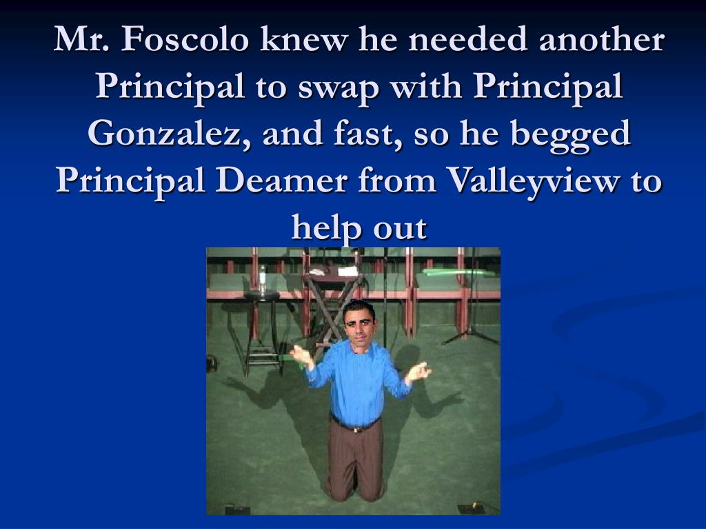 Mr. Foscolo knew he needed another Principal to swap with Principal Gonzalez, and fast, so he begged Principal Deamer from Valleyview to help out