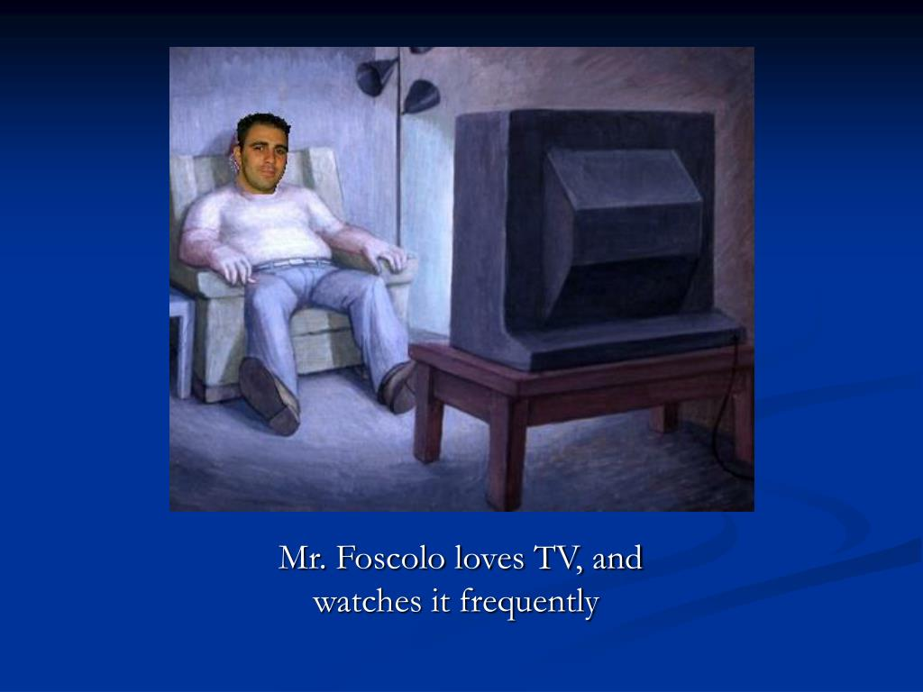 Mr. Foscolo loves TV, and watches it frequently