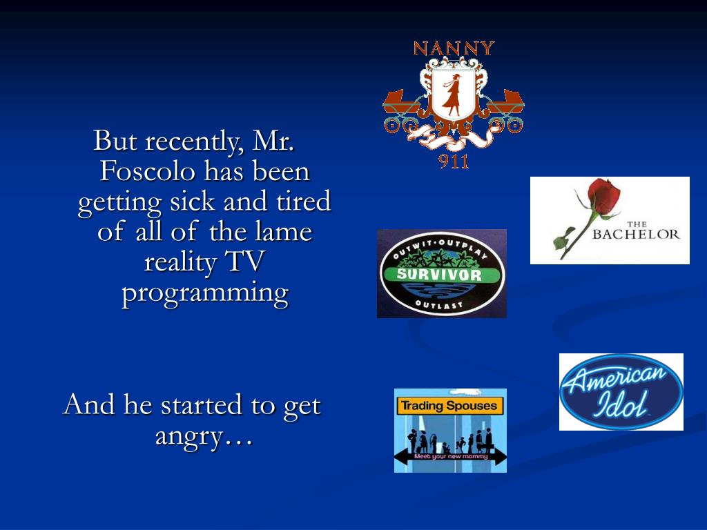 But recently, Mr. Foscolo has been getting sick and tired of all of the lame reality TV programming