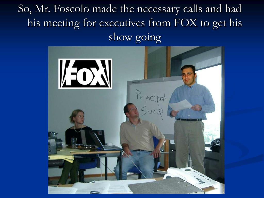 So, Mr. Foscolo made the necessary calls and had his meeting for executives from FOX to get his show going