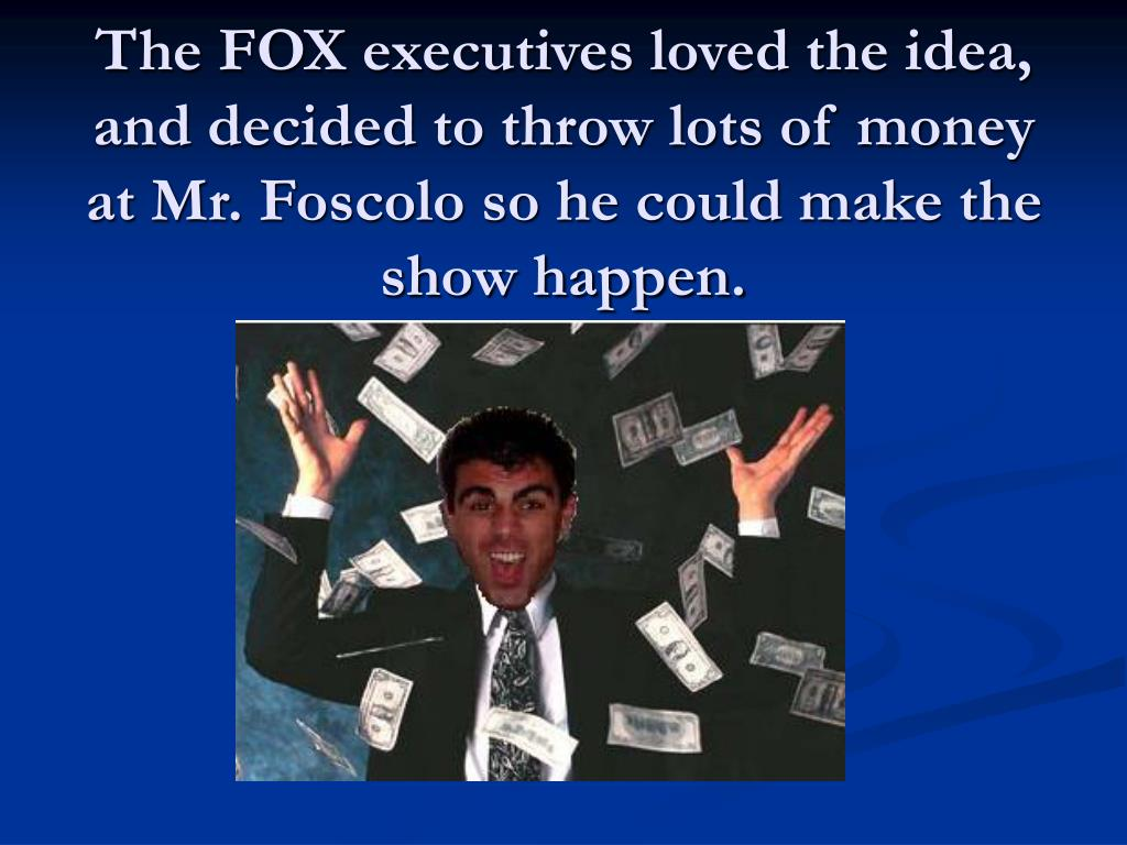 The FOX executives loved the idea, and decided to throw lots of money at Mr. Foscolo so he could make the show happen.