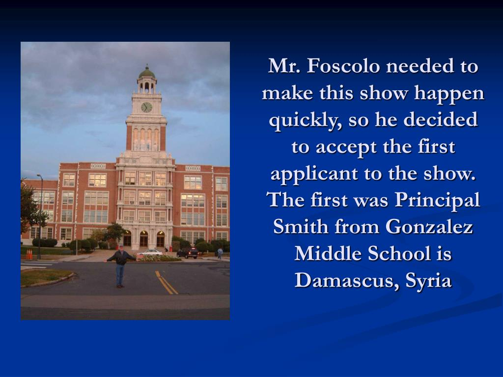 Mr. Foscolo needed to make this show happen quickly, so he decided to accept the first  applicant to the show.  The first was Principal Smith from Gonzalez Middle School is Damascus, Syria