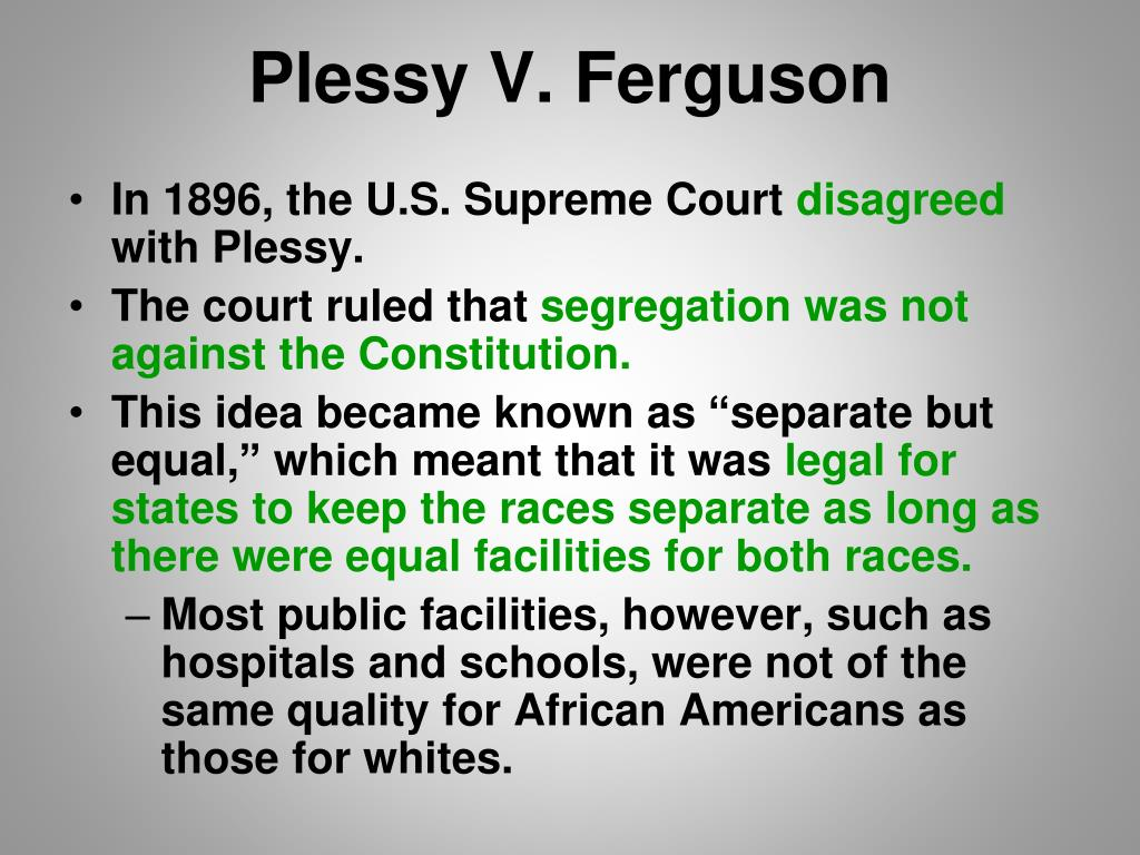 an analysis of the 1896 case plessy versus ferguson and it implications on segregation in america In the 1896 case of plessy v ferguson, the supreme court concluded that a louisiana law requiring whites and blacks to ride in separate railroad cars did not violate the equal protection clause in an opinion that reads as though written by someone from mars, justice brown wrote that the law did not stamp the colored race with a badge of.