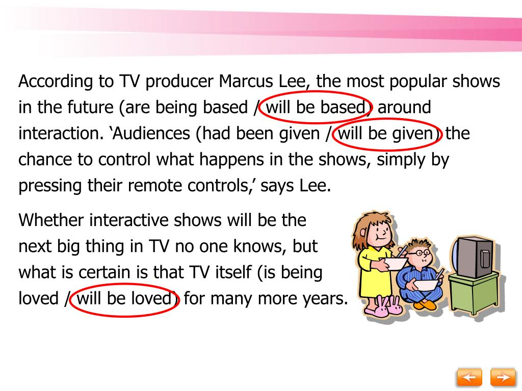 According to TV producer Marcus Lee, the most popular shows in the future (are being based / will be based) around interaction. 'Audiences (had been given / will be given) the chance to control what happens in the shows, simply by pressing their remote controls,' says Lee.