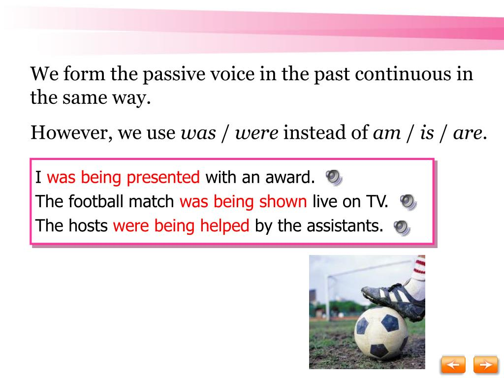 We form the passive voice in the past continuous in the same way.