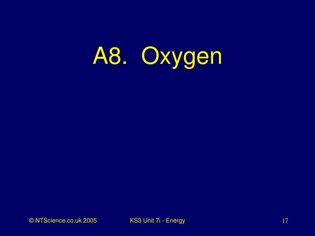 A8.  Oxygen