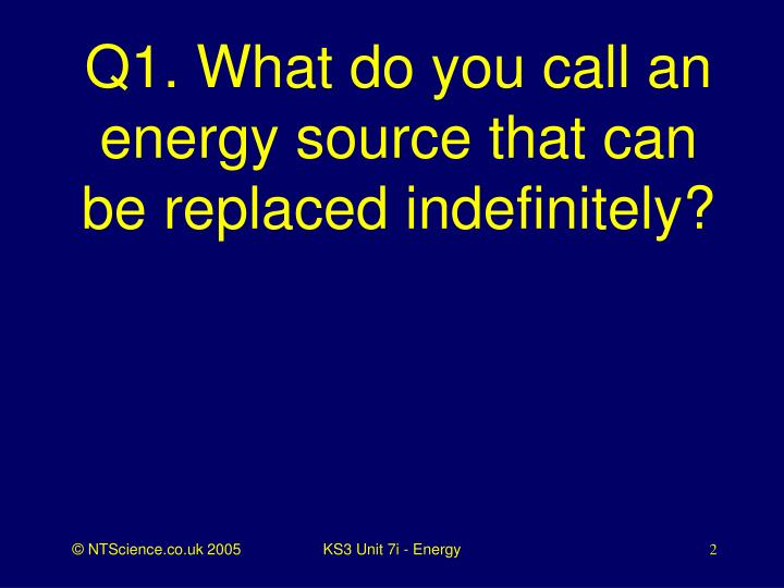 Q1 what do you call an energy source that can be replaced indefinitely l.jpg