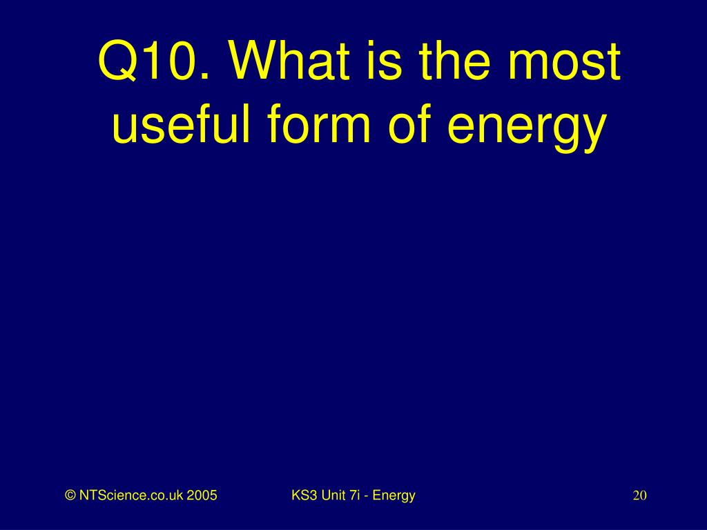 Q10. What is the most useful form of energy