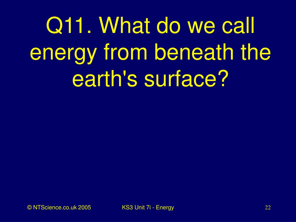 Q11. What do we call energy from beneath the earth's surface?