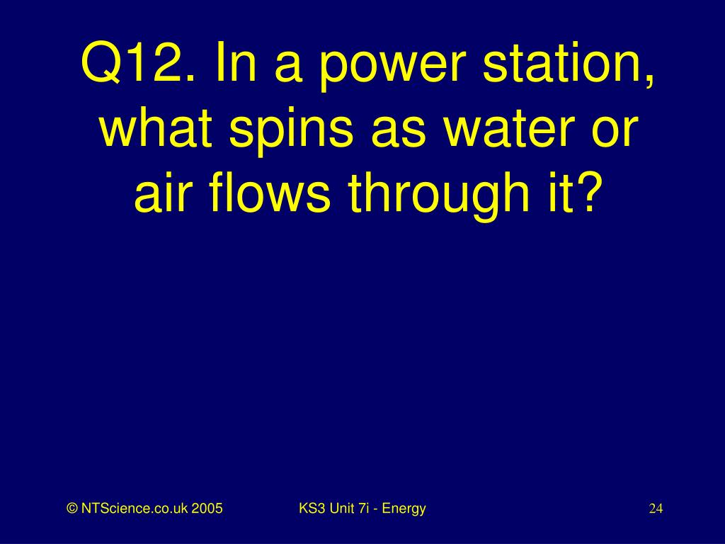 Q12. In a power station, what spins as water or air flows through it?