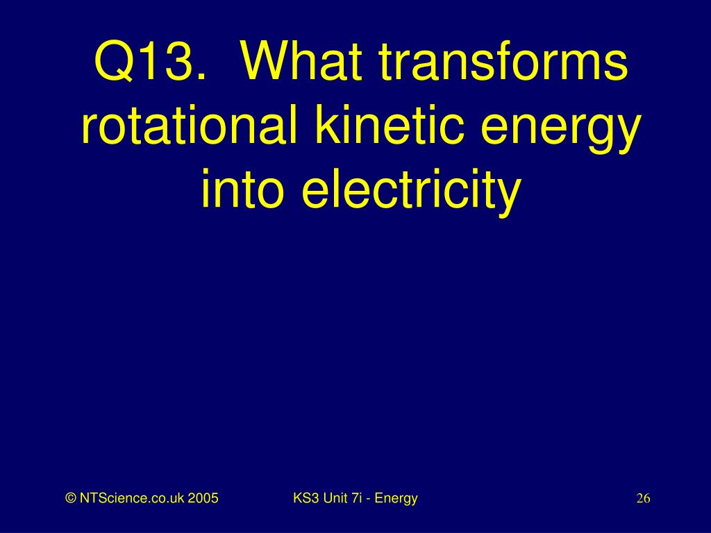 Q13.  What transforms rotational kinetic energy into electricity