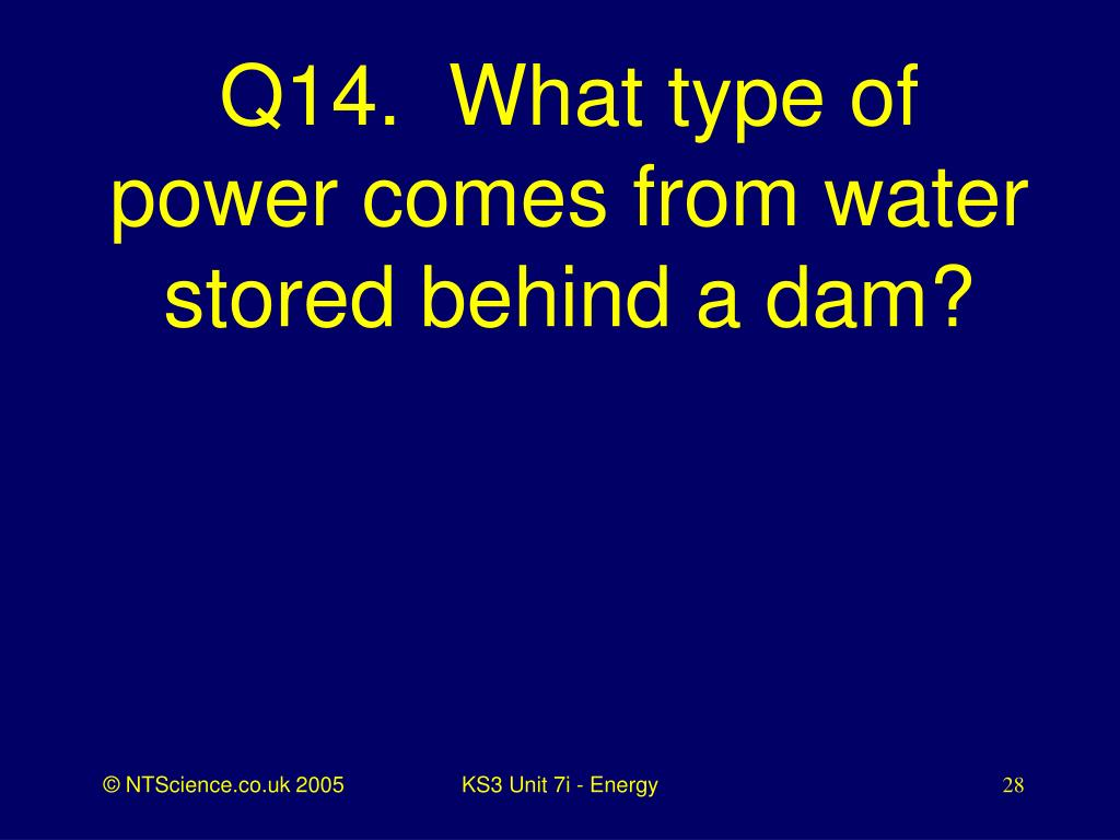 Q14.  What type of power comes from water stored behind a dam?