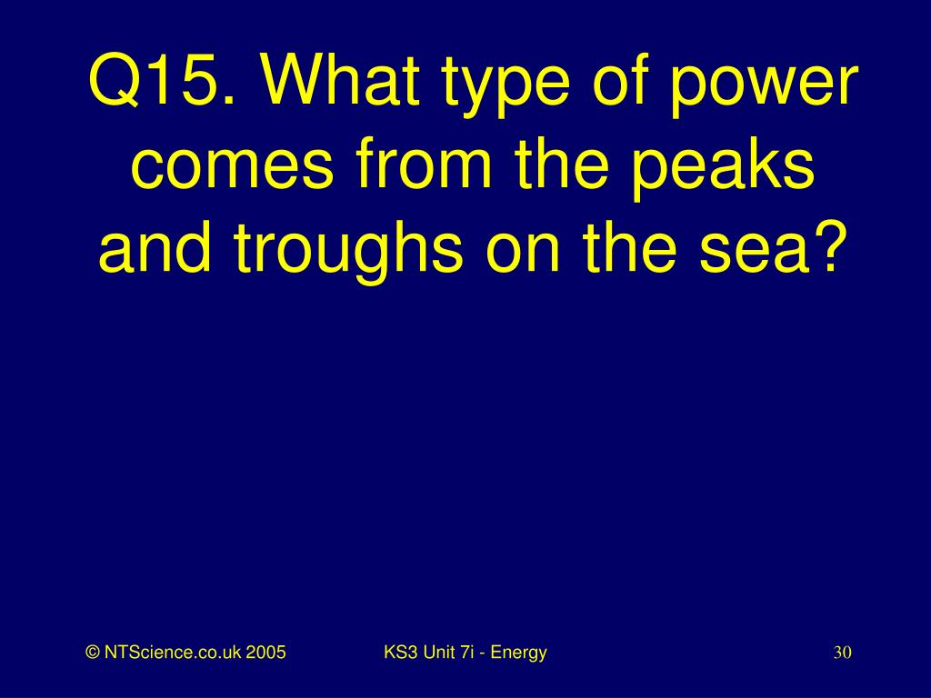 Q15. What type of power comes from the peaks and troughs on the sea?