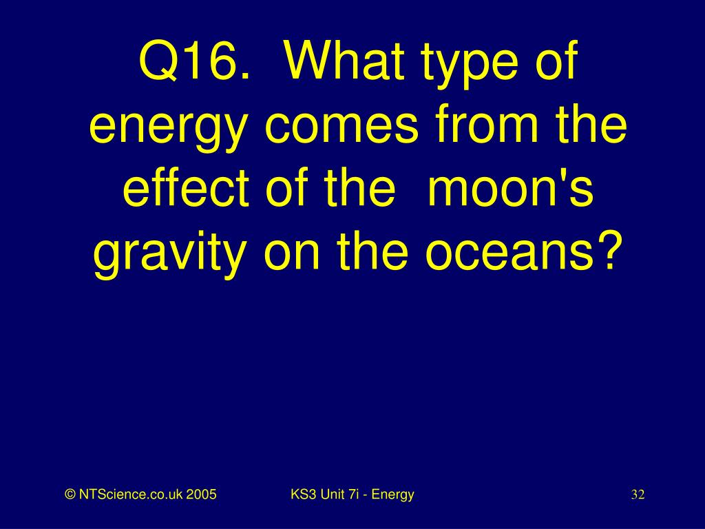 Q16.  What type of energy comes from the effect of the  moon's gravity on the oceans?