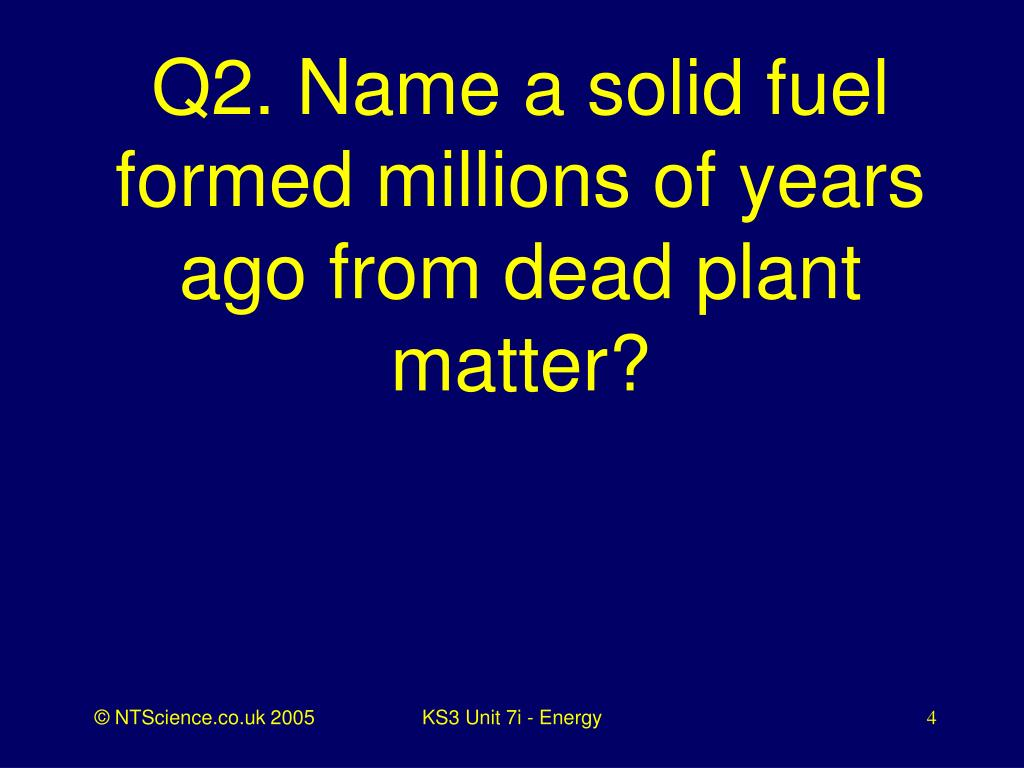 Q2. Name a solid fuel formed millions of years ago from dead plant matter?