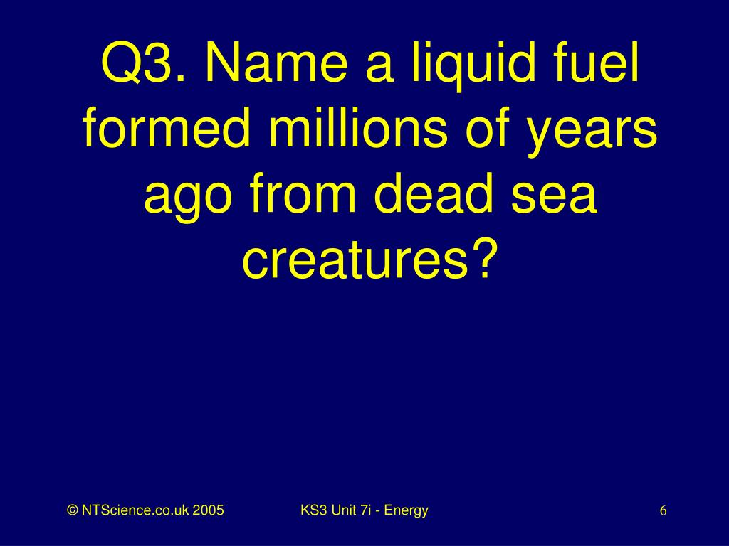 Q3. Name a liquid fuel formed millions of years ago from dead sea creatures?