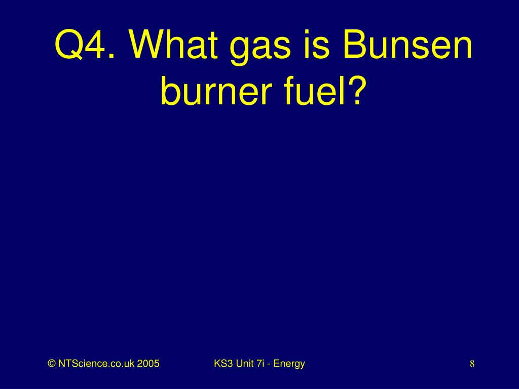 Q4. What gas is Bunsen burner fuel?