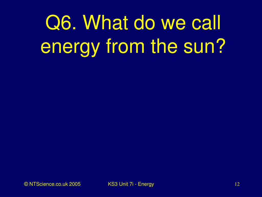 Q6. What do we call energy from the sun?