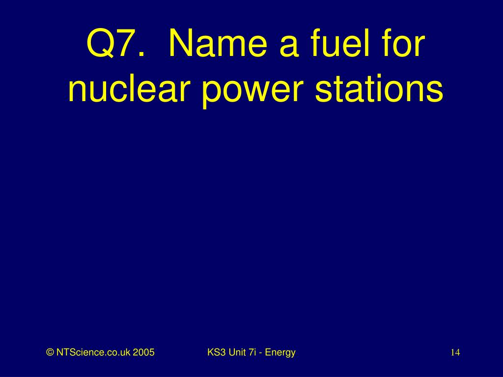 Q7.  Name a fuel for nuclear power stations