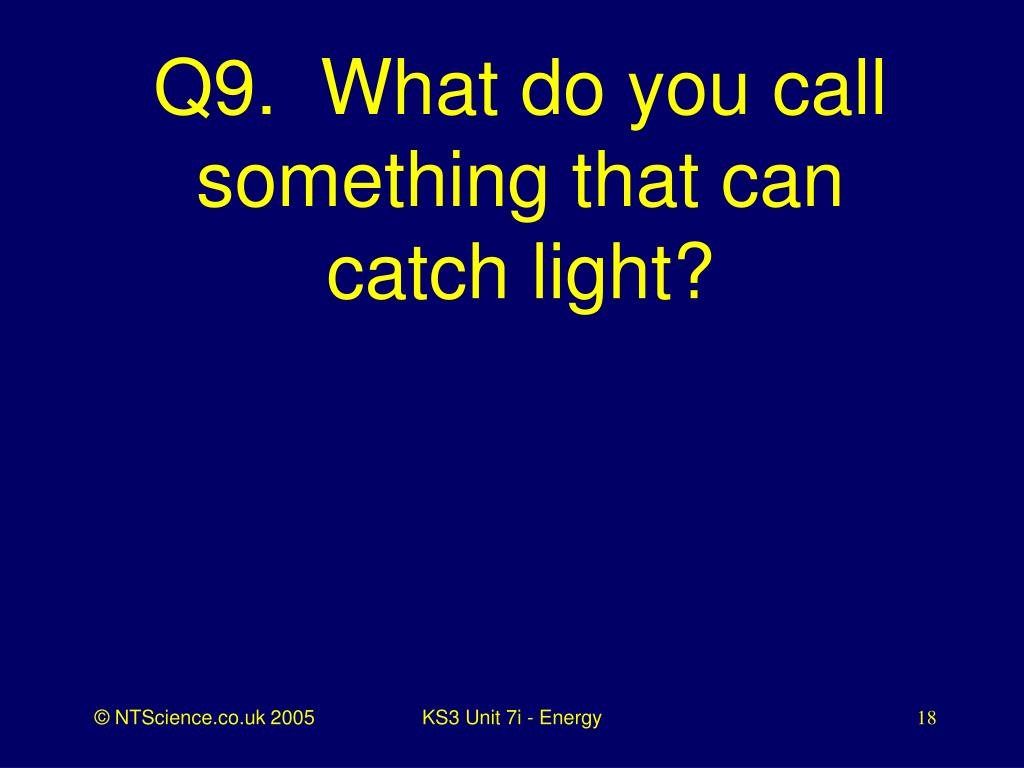 Q9.  What do you call something that can catch light?