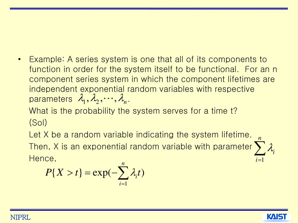 Example: A series system is one that all of its components to function in order for the system itself to be functional.  For an n component series system in which the component lifetimes are independent exponential random variables with respective parameters                    .