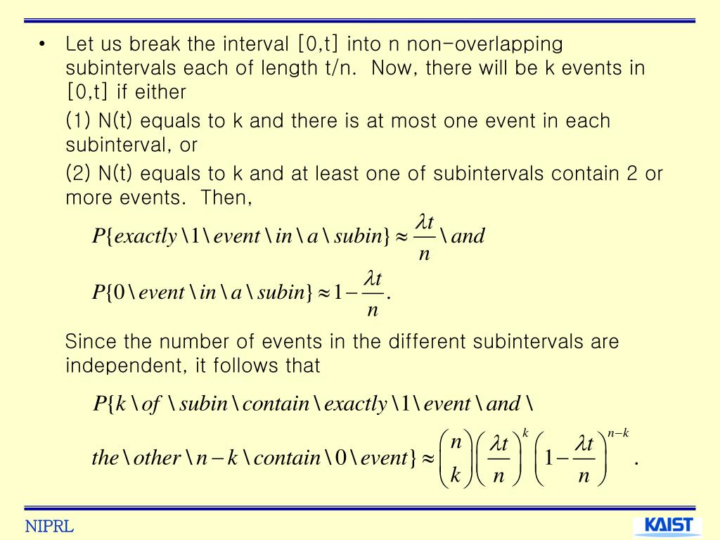 Let us break the interval [0,t] into n non-overlapping subintervals each of length t/n.  Now, there will be k events in [0,t] if either