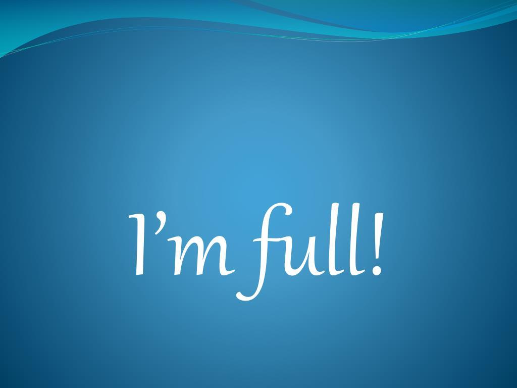 I'm full!