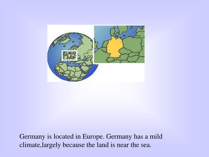 Germany is located in Europe. Germany has a mild climate,largely because the land is near the sea.
