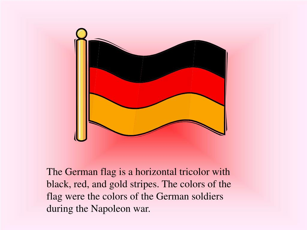 The German flag is a horizontal tricolor with black, red, and gold stripes. The colors of the flag were the colors of the German soldiers during the Napoleon war.