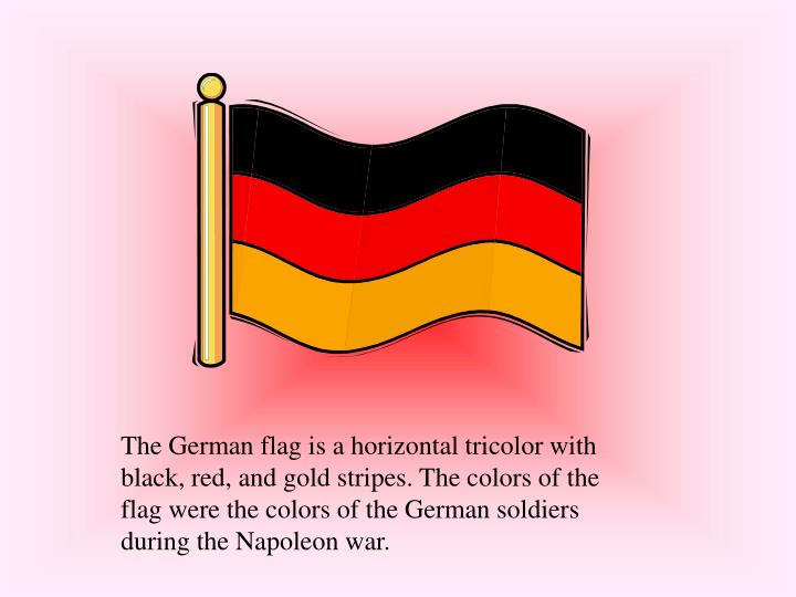 The German flag is a horizontal tricolor with black, red, and gold stripes. The colors of the flag w...